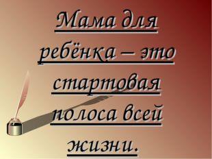 Мама для ребёнка – это стартовая полоса всей жизни.