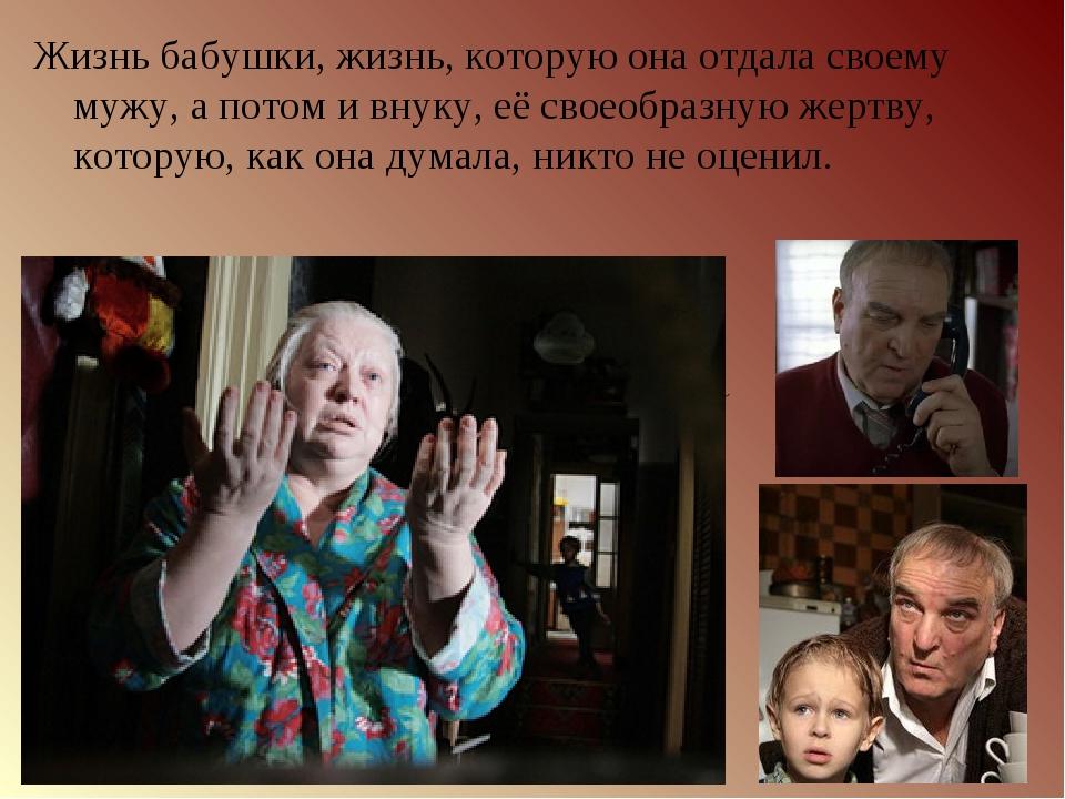 Жизнь бабушки, жизнь, которую онаотдала своему мужу, апотом ивнуку, еёсво...