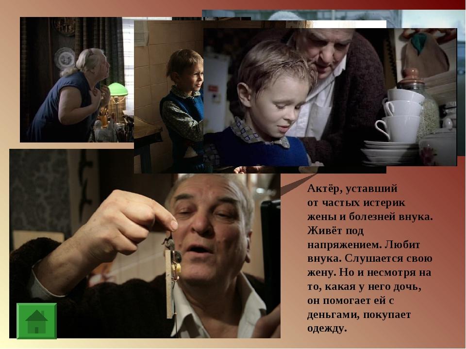 Актёр, уставший отчастых истерик жены иболезней внука. Живёт под напряжение...