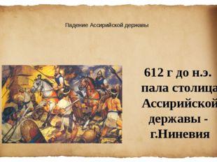 Падение Ассирийской державы 612 г до н.э. пала столица Ассирийскойдержавы - г