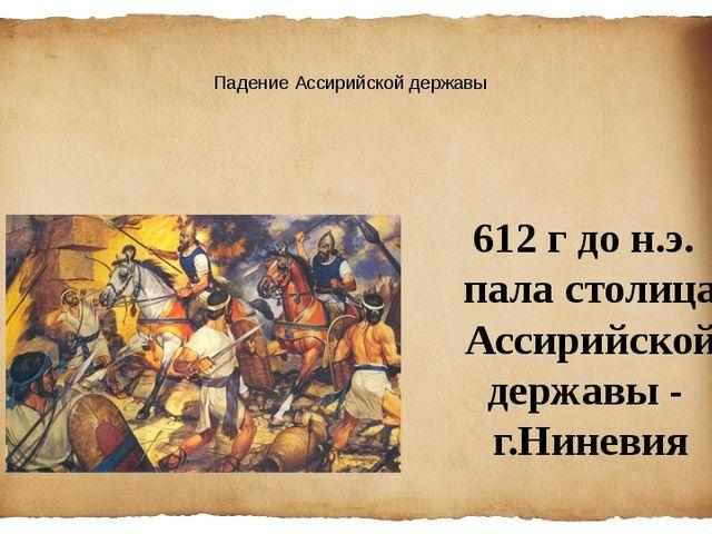 Падение Ассирийской державы 612 г до н.э. пала столица Ассирийскойдержавы - г...