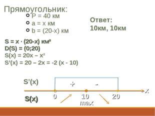 Прямоугольник: P = 40 км a = x км b = (20-x) км Ответ: 10км, 10км S = x · (20