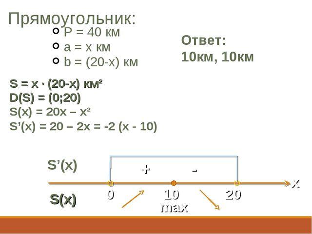 Прямоугольник: P = 40 км a = x км b = (20-x) км Ответ: 10км, 10км S = x · (20...