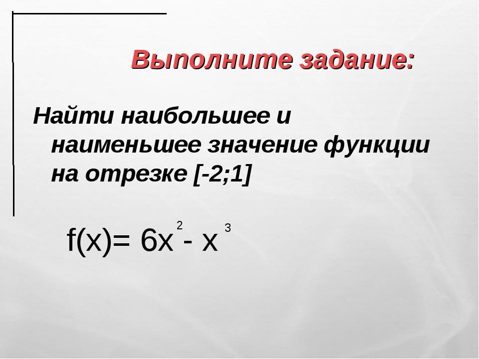 Выполните задание: Найти наибольшее и наименьшее значение функции на отрезке...