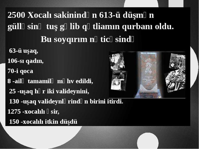 2500 Xocalı sakinindən 613-ü düşmən gülləsinə tuş gəlib qətliamın qurbanı old...
