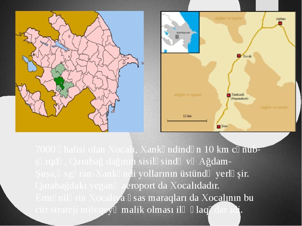 7000 əhalisi olan Xocalı, Xankəndindən 10 km cənub-şərqdə, Qarabağ dağının s...