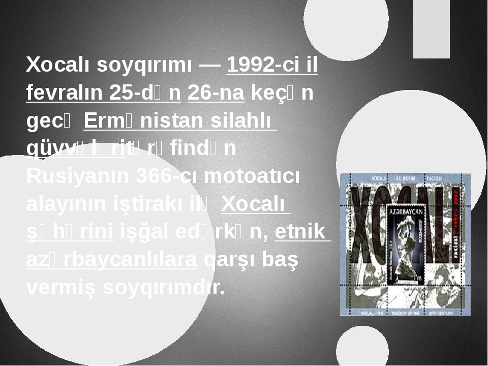 Xocalı soyqırımı—1992-ci ilfevralın 25-dən26-nakeçən gecəErmənistan sil...