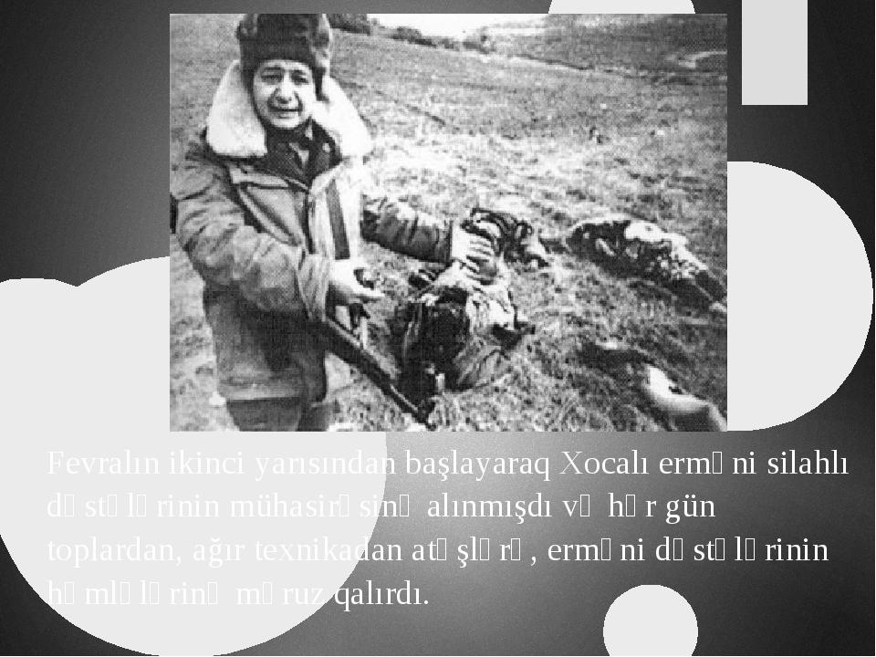 Fevralın ikinci yarısından başlayaraq Xocalı erməni silahlı dəstələrinin müha...