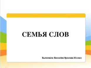 Выполнила: Визгалёва Ярослава 3б класс СЕМЬЯ СЛОВ