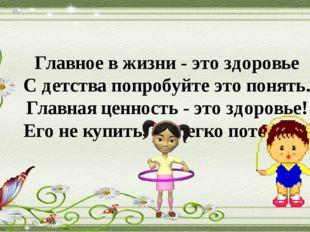 Главное в жизни - это здоровье С детства попробуйте это понять. Главная ценно