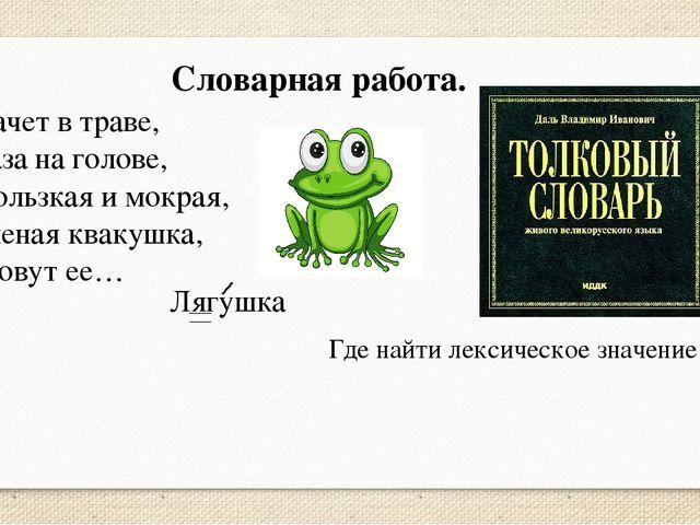 Словарная работа. Скачет в траве, Глаза на голове, Скользкая и мокрая, Зелена...