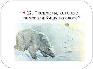 12. Предметы, которые помогали Кишу на охоте?
