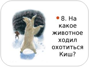 8. На какое животное ходил охотиться Киш?
