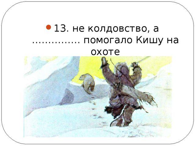 13. не колдовство, а …………… помогало Кишу на охоте