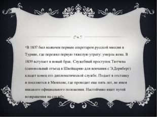 В 1837 был назначен первым секретарем русской миссии в Турине, где пережил п