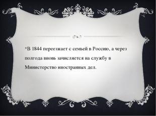 В 1844 переезжает с семьей в Россию, а через полгода вновь зачисляется на сл