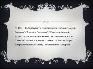 """В 1843 - 1850 выступает с политическими статьями """"Россия и Германия"""", """"Росси"""