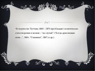 В творчестве Тютчева 1860 - 1870 преобладают политические стихотворения и ме