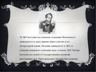 В 1819 поступил на словесное отделение Московского университета и сразу прин