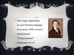 Настоящее признание поэзия Тютчева впервые получила в 1836, когда в пушкинск