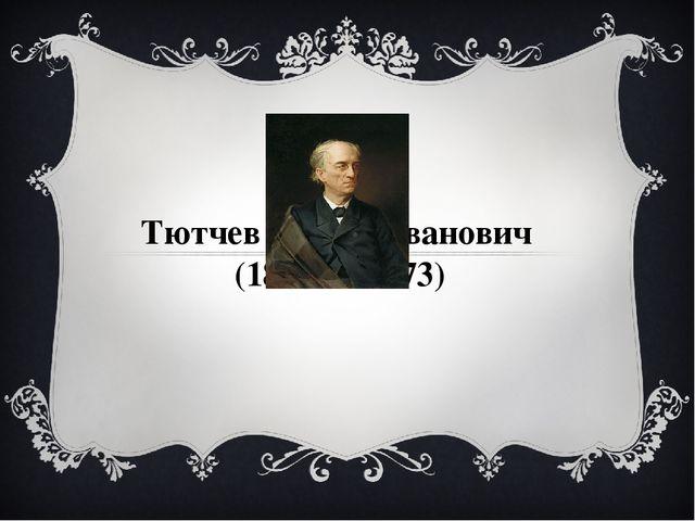 Тютчев Федор Иванович (1803 — 1873)