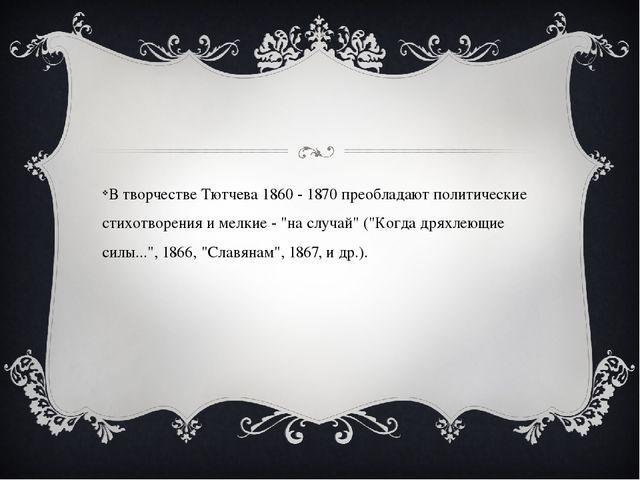 В творчестве Тютчева 1860 - 1870 преобладают политические стихотворения и ме...
