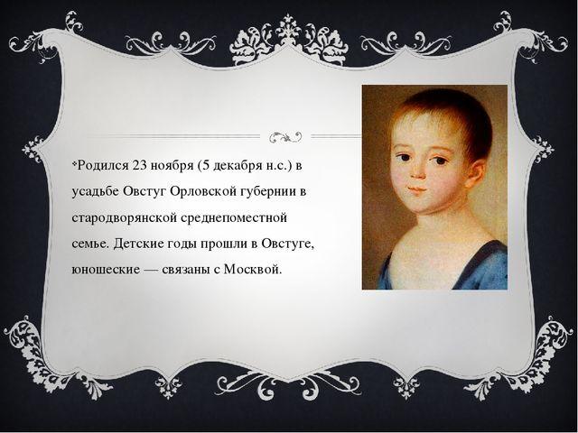 Родился 23 ноября (5 декабря н.с.) в усадьбе Овстуг Орловской губернии в ста...