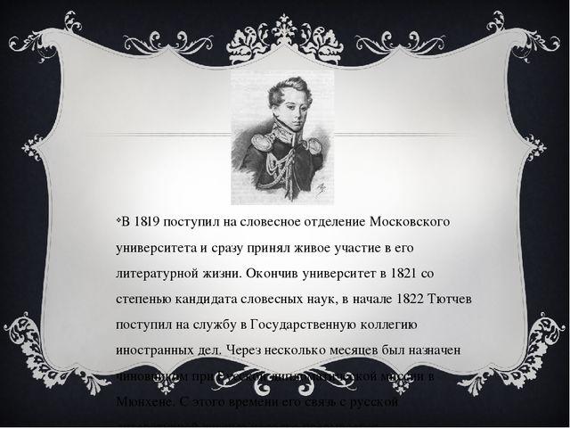 В 1819 поступил на словесное отделение Московского университета и сразу прин...