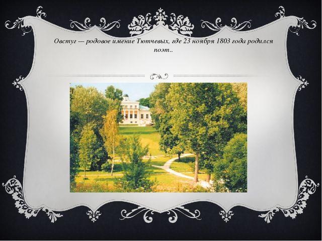 Овстуг — родовое имение Тютчевых, где 23 ноября 1803 года родился поэт..