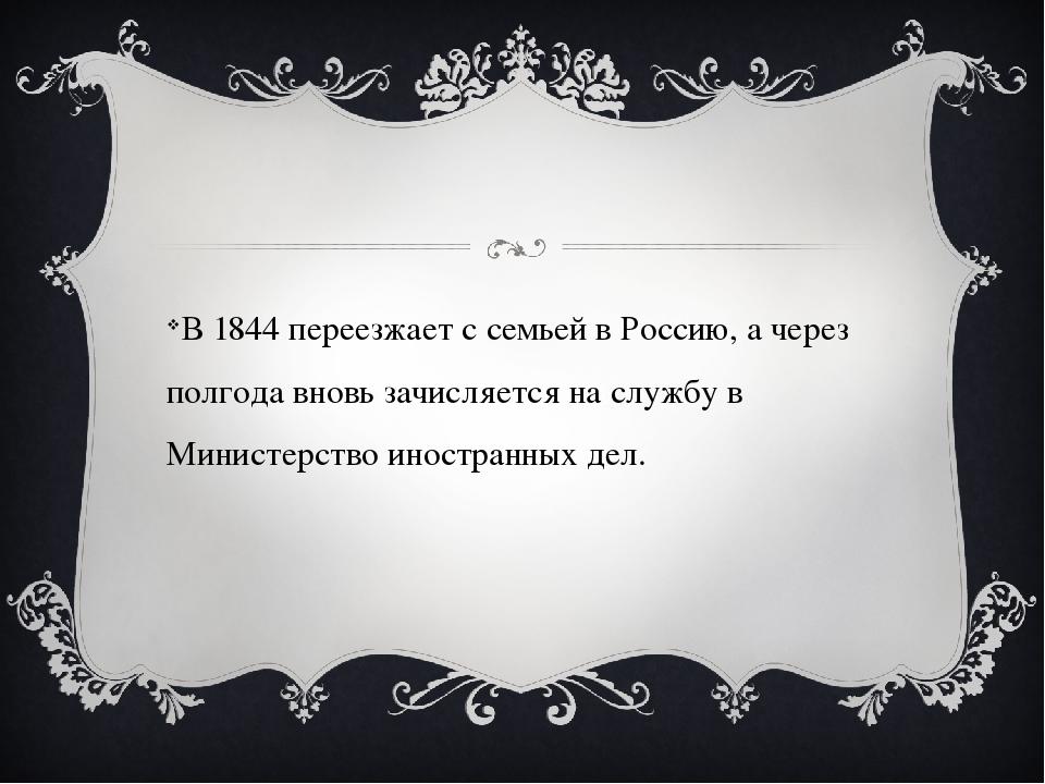 В 1844 переезжает с семьей в Россию, а через полгода вновь зачисляется на сл...