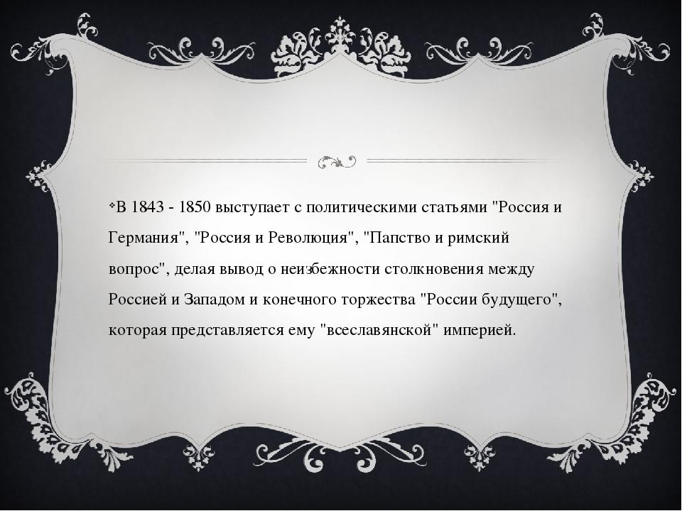 """В 1843 - 1850 выступает с политическими статьями """"Россия и Германия"""", """"Росси..."""