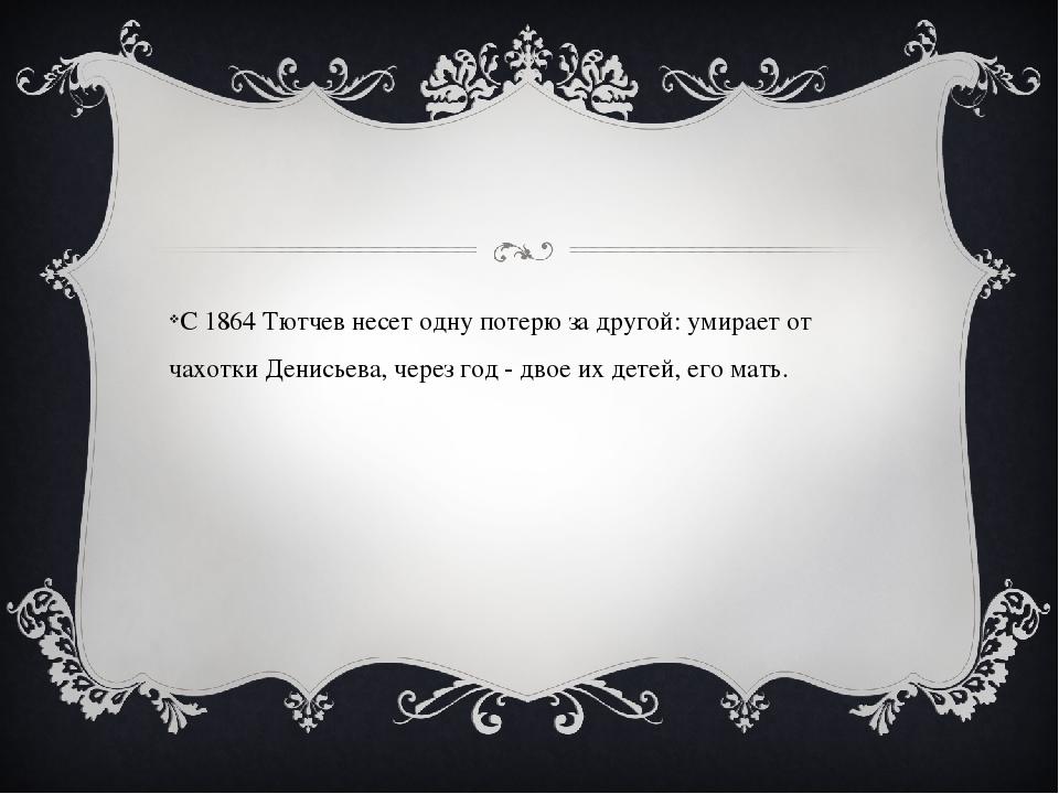 С 1864 Тютчев несет одну потерю за другой: умирает от чахотки Денисьева, чер...