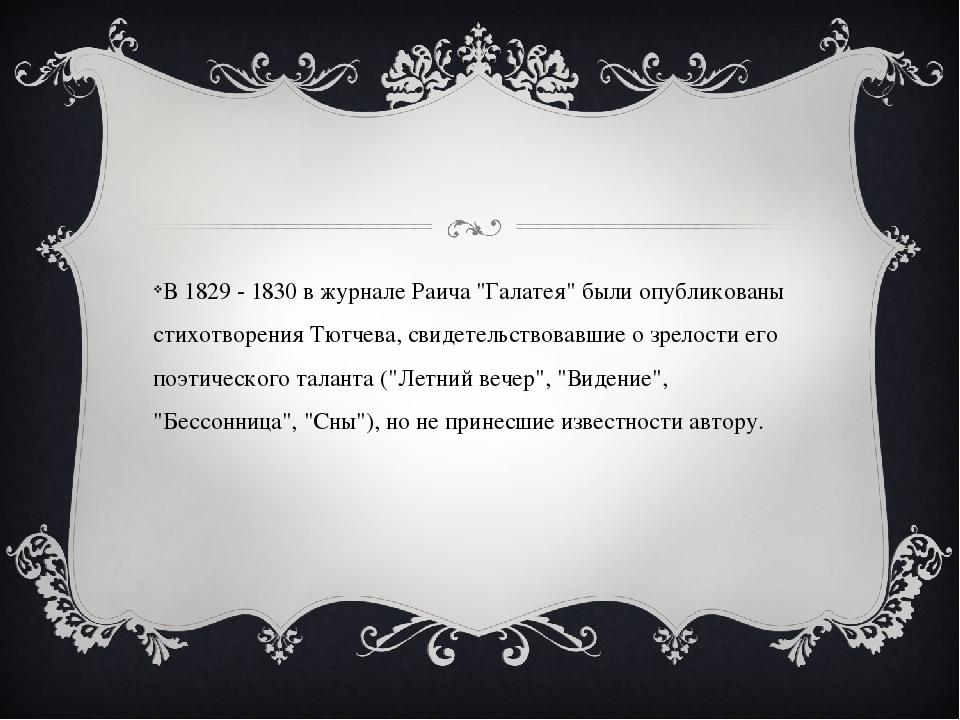 """В 1829 - 1830 в журнале Раича """"Галатея"""" были опубликованы стихотворения Тютч..."""