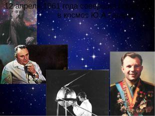 12 апреля 1961 года совершил первый свой полёт в космос Ю.А.Гагарин