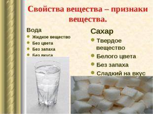 Свойства вещества – признаки вещества. Вода Жидкое вещество Без цвета Без зап