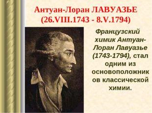 Антуан-Лоран ЛАВУАЗЬЕ (26.VIII.1743 - 8.V.1794) Французский химик Антуан-Лора