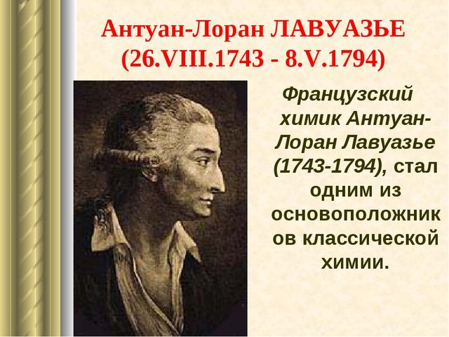 Антуан-Лоран ЛАВУАЗЬЕ (26.VIII.1743 - 8.V.1794) Французский химик Антуан-Лора...
