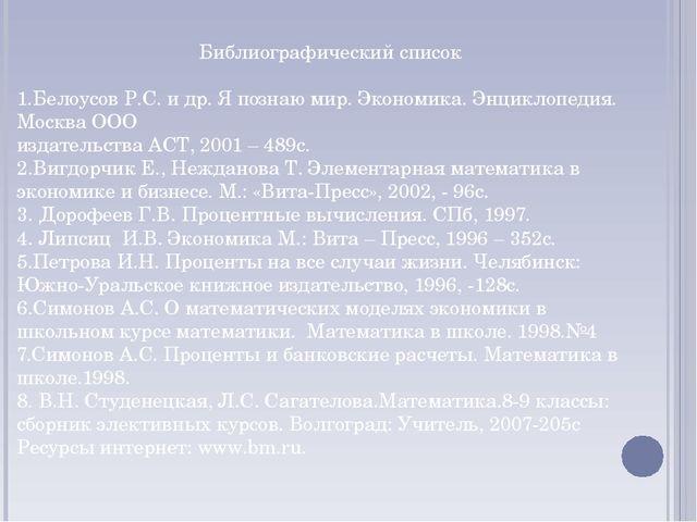 Библиографический список  1.Белоусов Р.С. и др. Я познаю мир. Экономика. Энц...