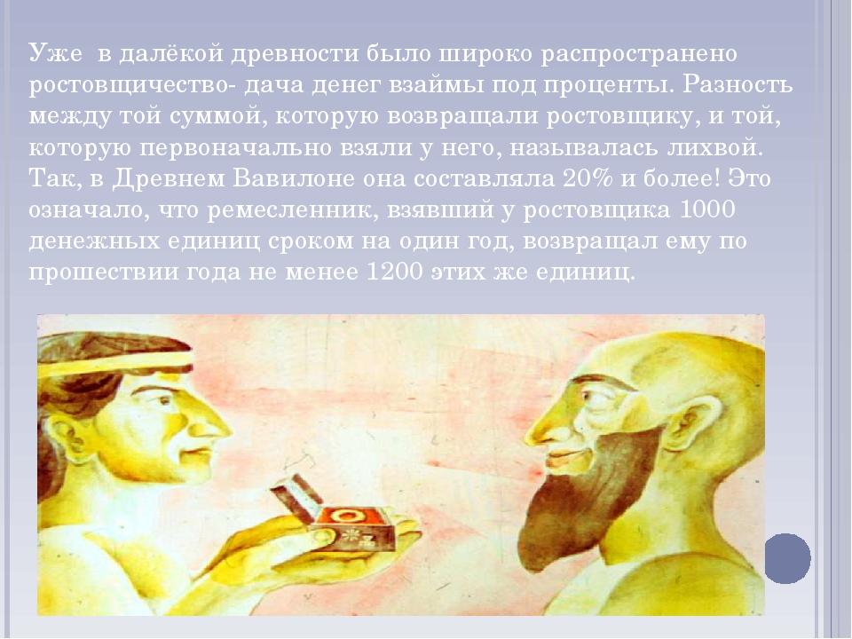 Уже в далёкой древности было широко распространено ростовщичество- дача денег...