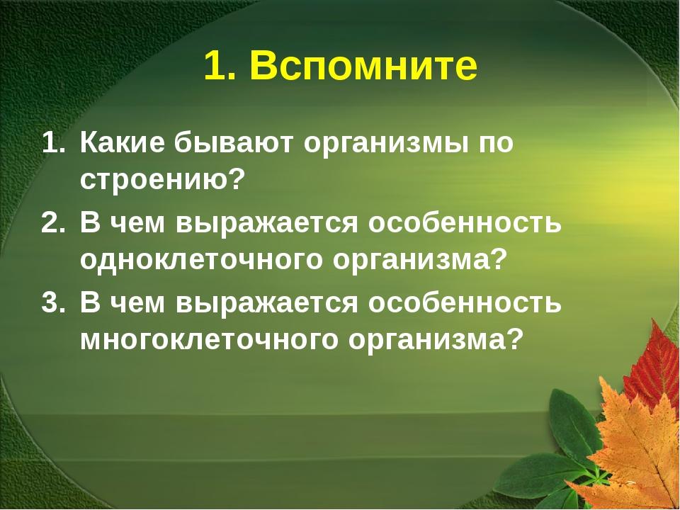 1. Вспомните Какие бывают организмы по строению? В чем выражается особенность...