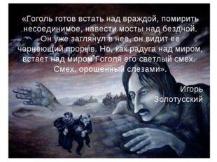 «Гоголь готов встать над враждой, помирить несоединимое, навести мосты над бе