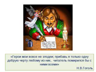 «Герои мои вовсе не злодеи; прибавь я только одну добрую черту любому из них,