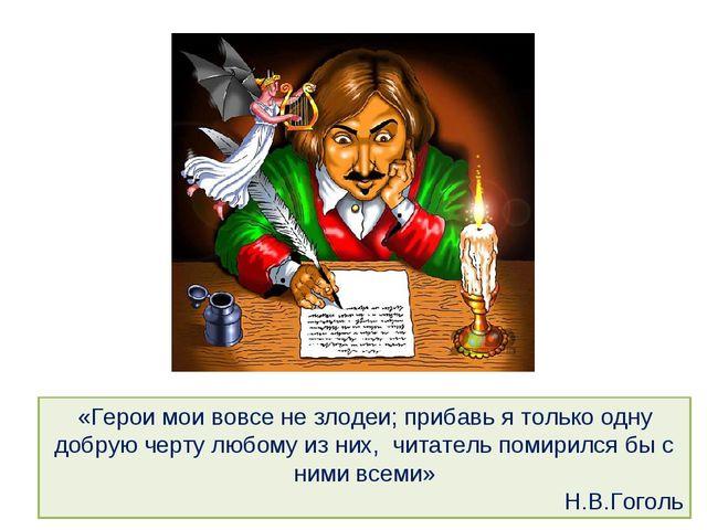«Герои мои вовсе не злодеи; прибавь я только одну добрую черту любому из них,...