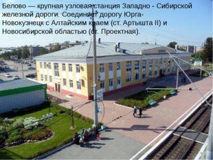 Белово — крупная узловая станция Западно - Сибирской железной дороги. Соединя