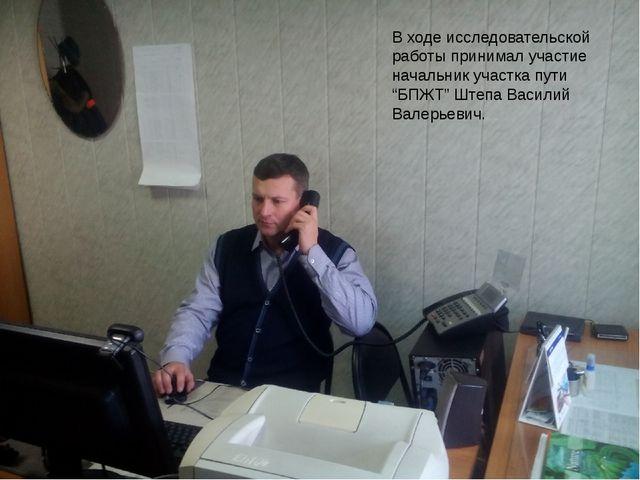"""В ходе исследовательской работы принимал участие начальник участка пути """"БПЖТ..."""
