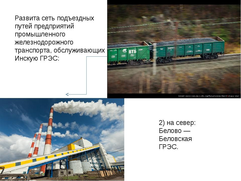 2) на север: Белово — Беловская ГРЭС. Развита сеть подъездных путей предприят...