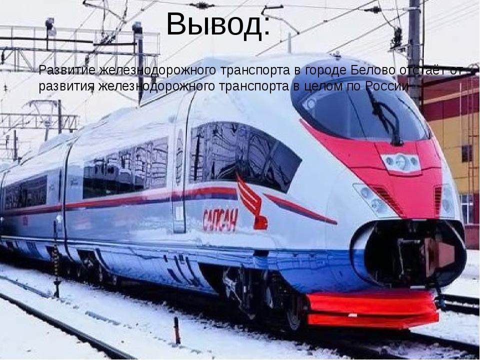Вывод: Развитие железнодорожного транспорта в городе Белово отстаёт от развит...