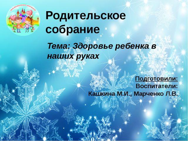 Подготовили: Воспитатели: Кашкина М.И., Марченко Л.В. Родительское собрание Т...