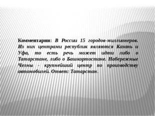 Комментарии: В России 15 городов-миллионеров. Из них центрами республик являю