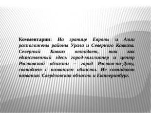 Комментарии: На границе Европы и Азии расположены районы Урала и Северного Ка